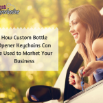 How Custom  Bottle Opener keychains Can Be Used to Market Your Business