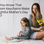 Did You Know That Custom Keychains Make Delightful Mother's Day Gifts?